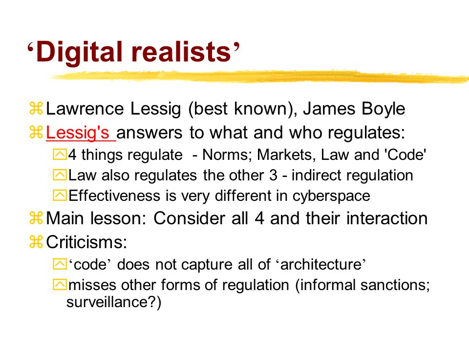 ' Digital realists '  Lawrence Lessig (best known), James Boyle  Lessig s answers to what and who regulates: Lessig s y4 things regulate - Norms; Markets, Law and Code yLaw also regulates the other 3 - indirect regulation yEffectiveness is very different in cyberspace  Main lesson: Consider all 4 and their interaction  Criticisms:  ' code ' does not capture all of ' architecture '  misses other forms of regulation (informal sanctions; surveillance?)