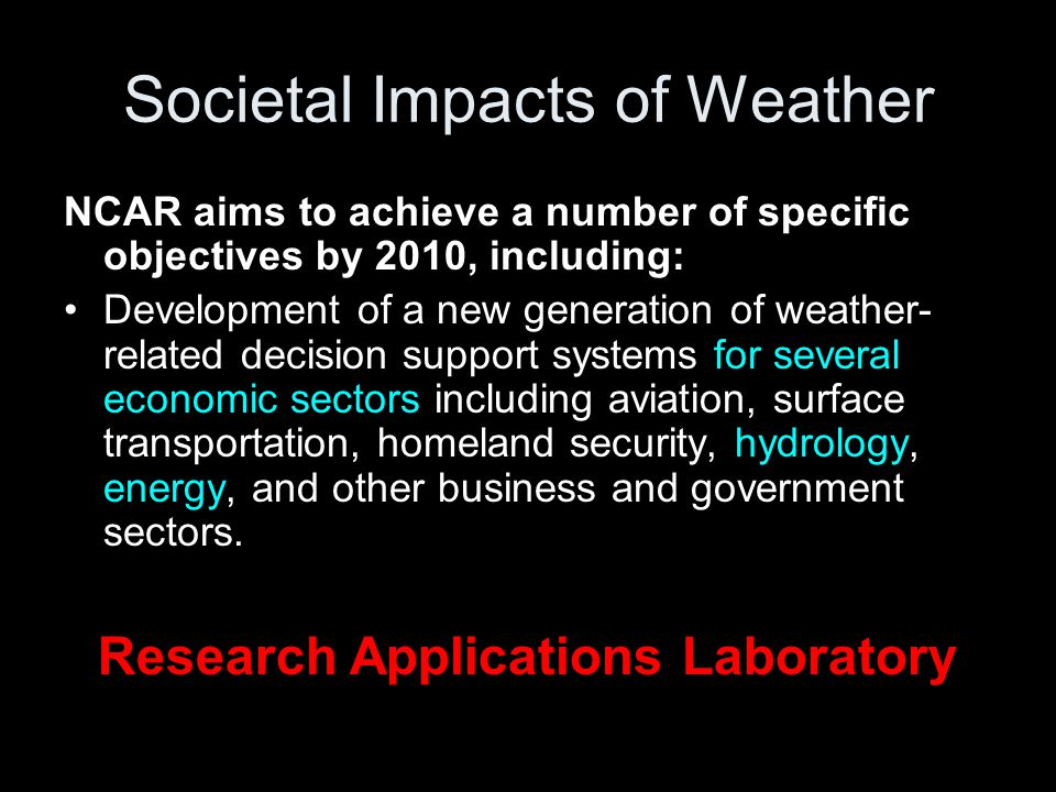 Societal Impacts of Weather NCAR aims to achieve a number of specific objectives by 2010, including: Development of a new generation of weather- related decision support systems for several economic sectors including aviation, surface transportation, homeland security, hydrology, energy, and other business and government sectors.