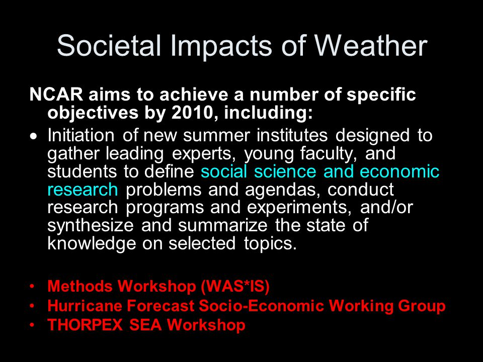 Societal Impacts of Weather NCAR aims to achieve a number of specific objectives by 2010, including:  Initiation of new summer institutes designed to gather leading experts, young faculty, and students to define social science and economic research problems and agendas, conduct research programs and experiments, and/or synthesize and summarize the state of knowledge on selected topics.