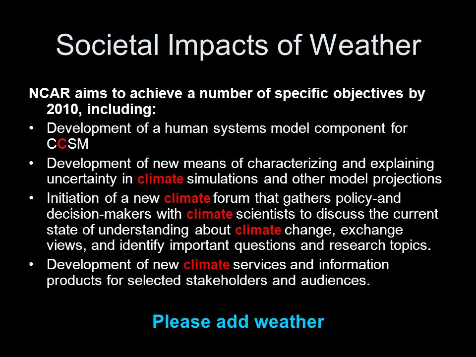 Societal Impacts of Weather NCAR aims to achieve a number of specific objectives by 2010, including: Development of a human systems model component for CCSM Development of new means of characterizing and explaining uncertainty in climate simulations and other model projections Initiation of a new climate forum that gathers policy-and decision-makers with climate scientists to discuss the current state of understanding about climate change, exchange views, and identify important questions and research topics.
