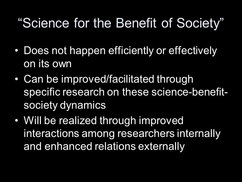 Science for the Benefit of Society Does not happen efficiently or effectively on its own Can be improved/facilitated through specific research on these science-benefit- society dynamics Will be realized through improved interactions among researchers internally and enhanced relations externally