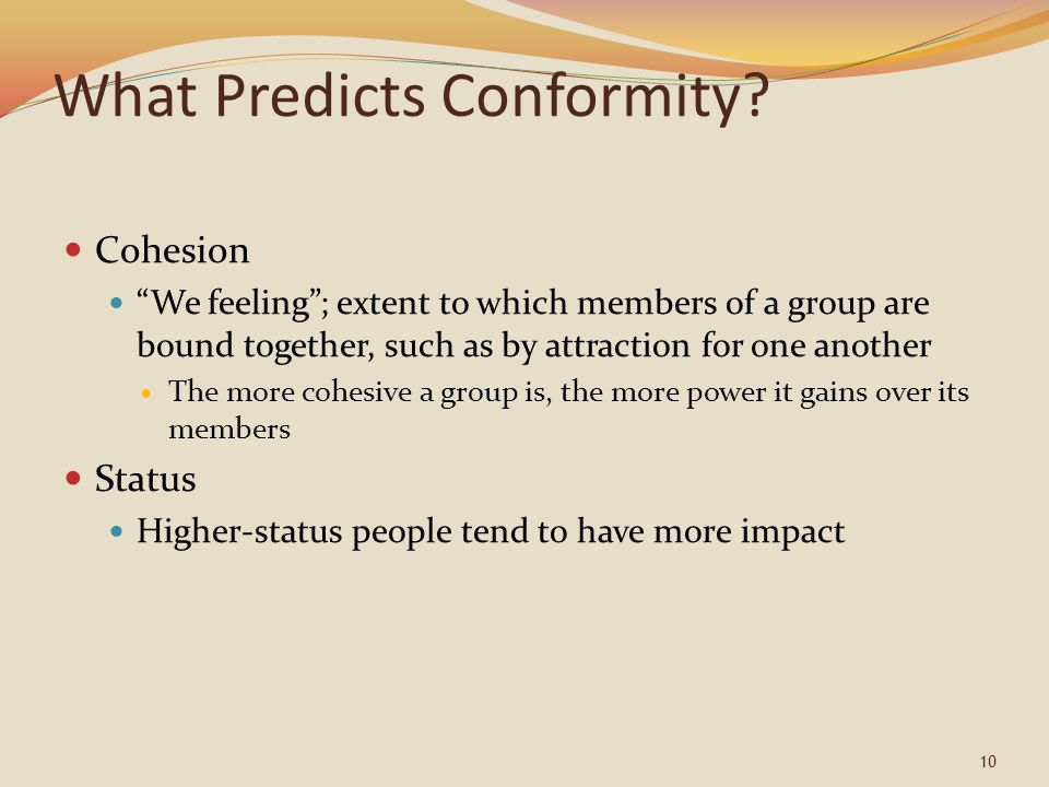"10 What Predicts Conformity? Cohesion ""We feeling""; extent to which members of a group are bound together, such as by attraction for one another The m"