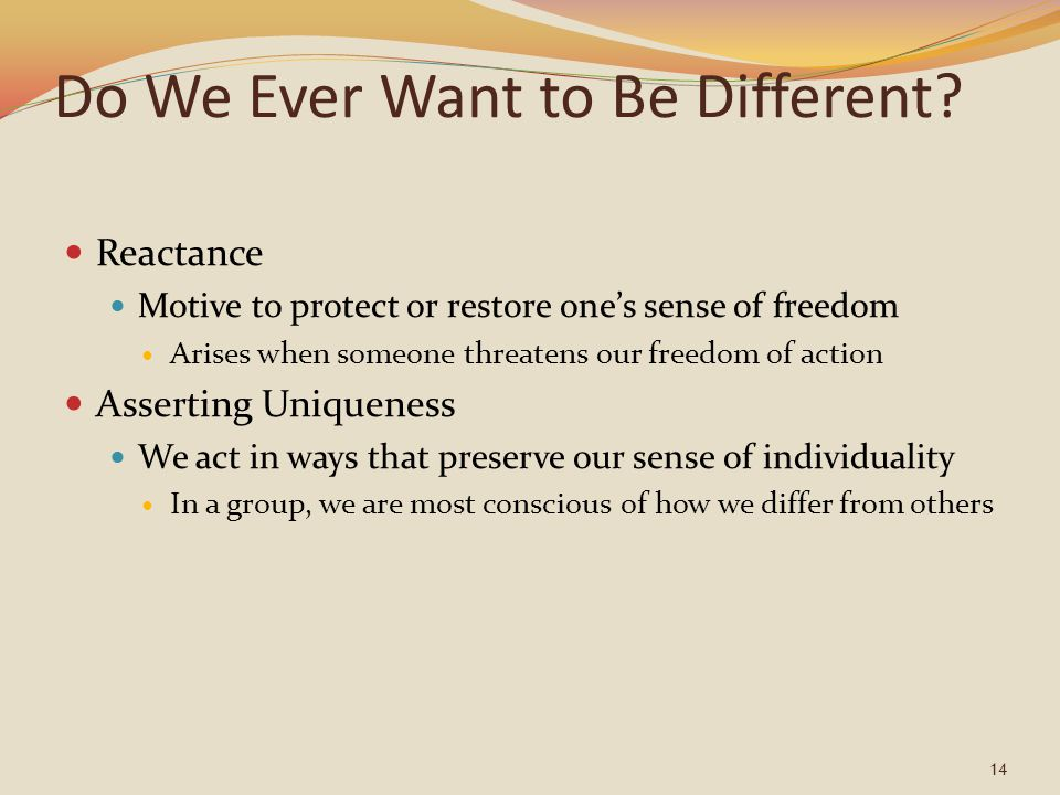 14 Do We Ever Want to Be Different? Reactance Motive to protect or restore one's sense of freedom Arises when someone threatens our freedom of action