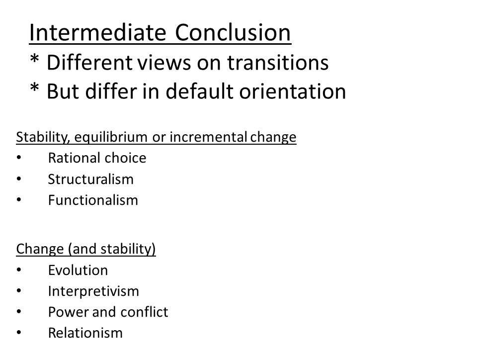 Intermediate Conclusion * Different views on transitions * But differ in default orientation Stability, equilibrium or incremental change Rational choice Structuralism Functionalism Change (and stability) Evolution Interpretivism Power and conflict Relationism