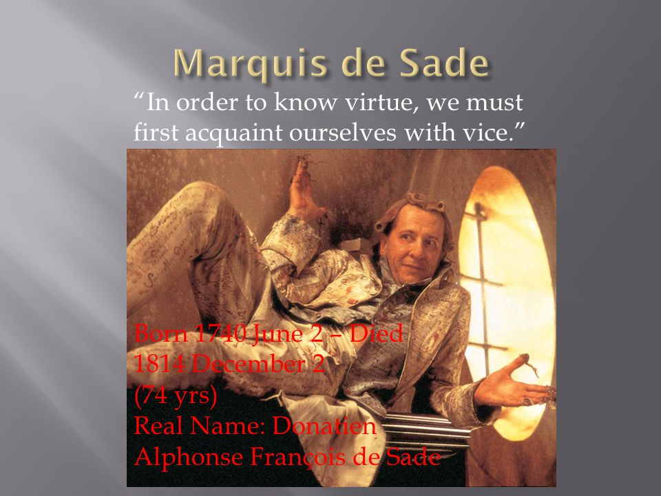 In order to know virtue, we must first acquaint ourselves with vice. Born 1740 June 2 – Died 1814 December 2 (74 yrs) Real Name: Donatien Alphonse François de Sade