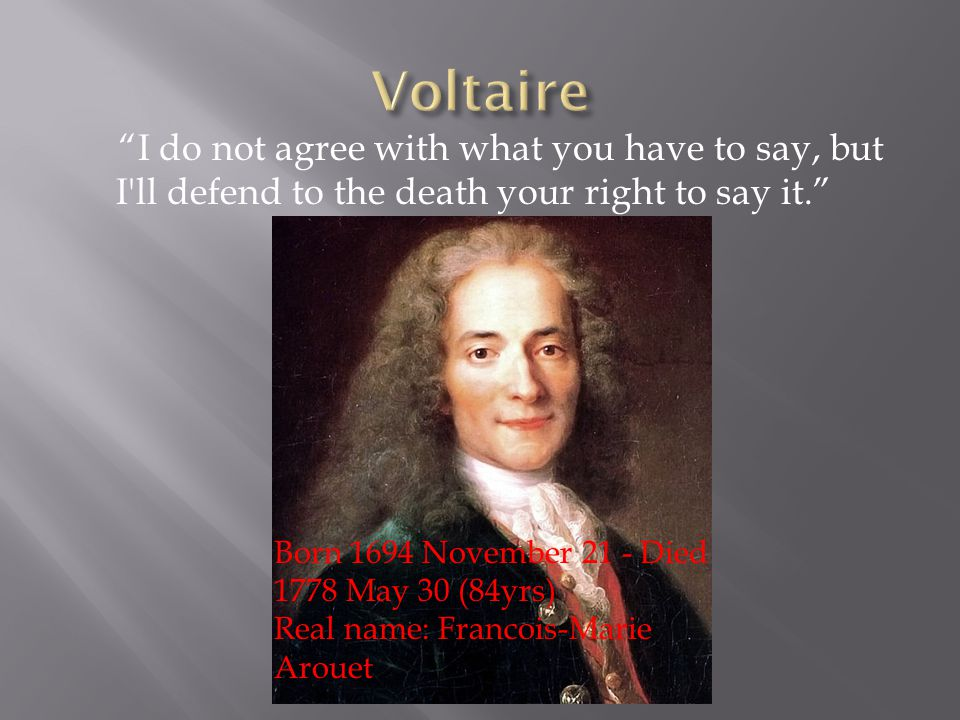 I do not agree with what you have to say, but I ll defend to the death your right to say it. Born 1694 November 21 - Died 1778 May 30 (84yrs) Real name: Francois-Marie Arouet