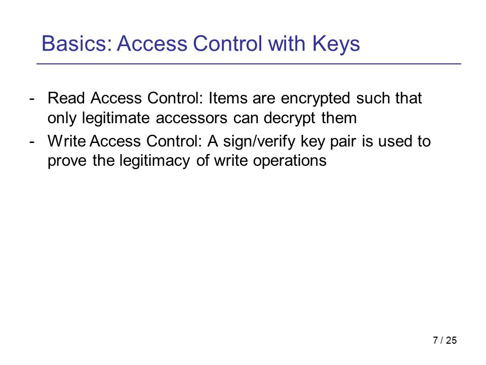 7 / 25 Basics: Access Control with Keys -Read Access Control: Items are encrypted such that only legitimate accessors can decrypt them -Write Access Control: A sign/verify key pair is used to prove the legitimacy of write operations