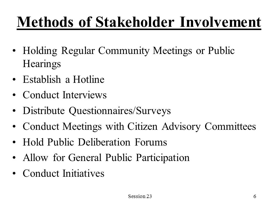 Session 236 Methods of Stakeholder Involvement Holding Regular Community Meetings or Public Hearings Establish a Hotline Conduct Interviews Distribute Questionnaires/Surveys Conduct Meetings with Citizen Advisory Committees Hold Public Deliberation Forums Allow for General Public Participation Conduct Initiatives