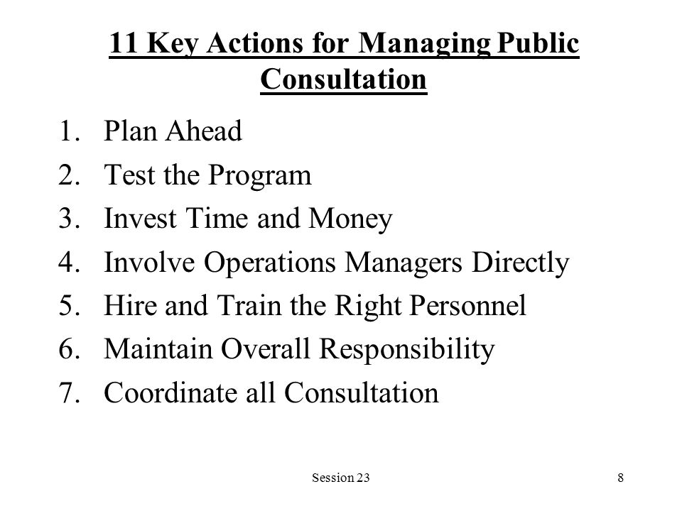 Session 238 11 Key Actions for Managing Public Consultation 1.Plan Ahead 2.Test the Program 3.Invest Time and Money 4.Involve Operations Managers Directly 5.Hire and Train the Right Personnel 6.Maintain Overall Responsibility 7.Coordinate all Consultation