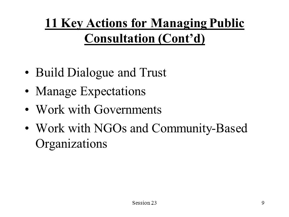 Session 239 11 Key Actions for Managing Public Consultation (Cont'd) Build Dialogue and Trust Manage Expectations Work with Governments Work with NGOs and Community-Based Organizations