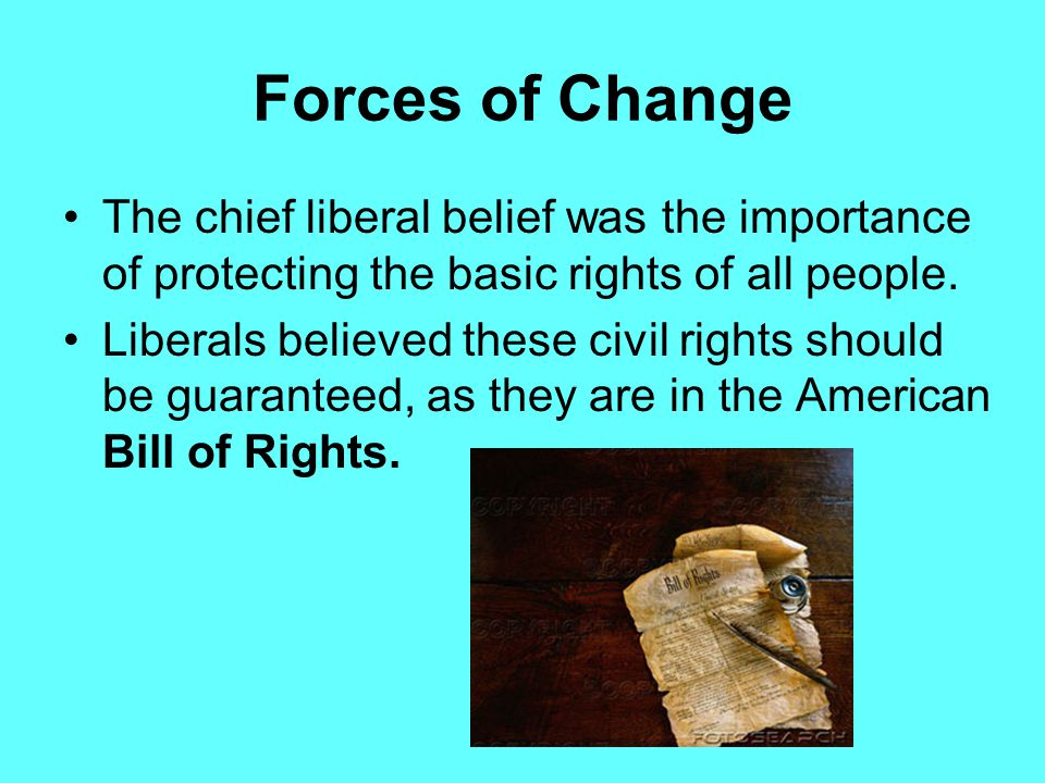 Forces of Change The forces of liberalism and nationalism were gathering to bring about change in the old order. Liberalism is based principally on En
