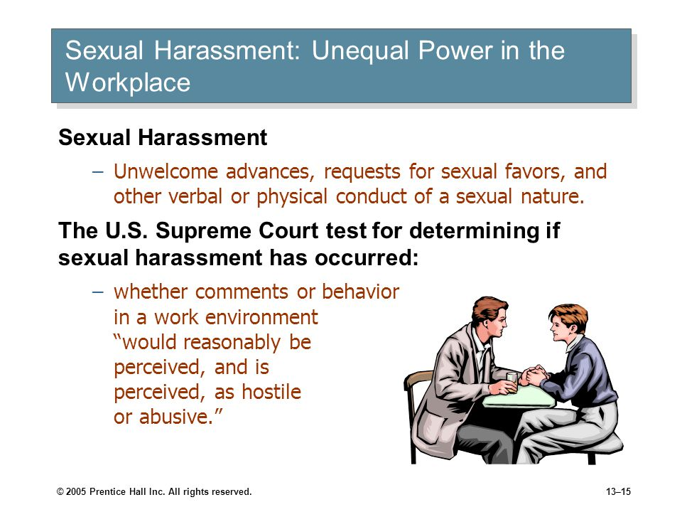 © 2005 Prentice Hall Inc. All rights reserved.13–15 Sexual Harassment: Unequal Power in the Workplace Sexual Harassment –Unwelcome advances, requests