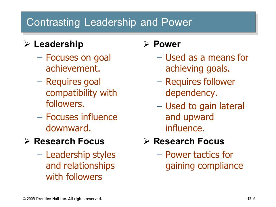 © 2005 Prentice Hall Inc. All rights reserved.13–5 Contrasting Leadership and Power  Leadership –Focuses on goal achievement. –Requires goal compatib