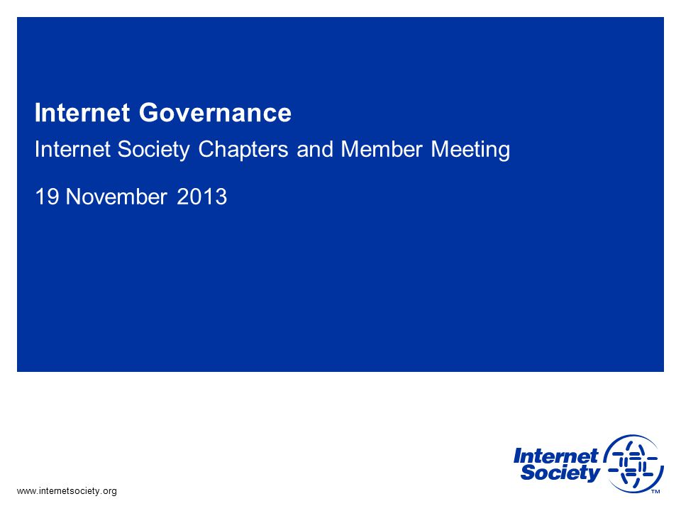 www.internetsociety.org Internet Governance Internet Society Chapters and Member Meeting 19 November 2013