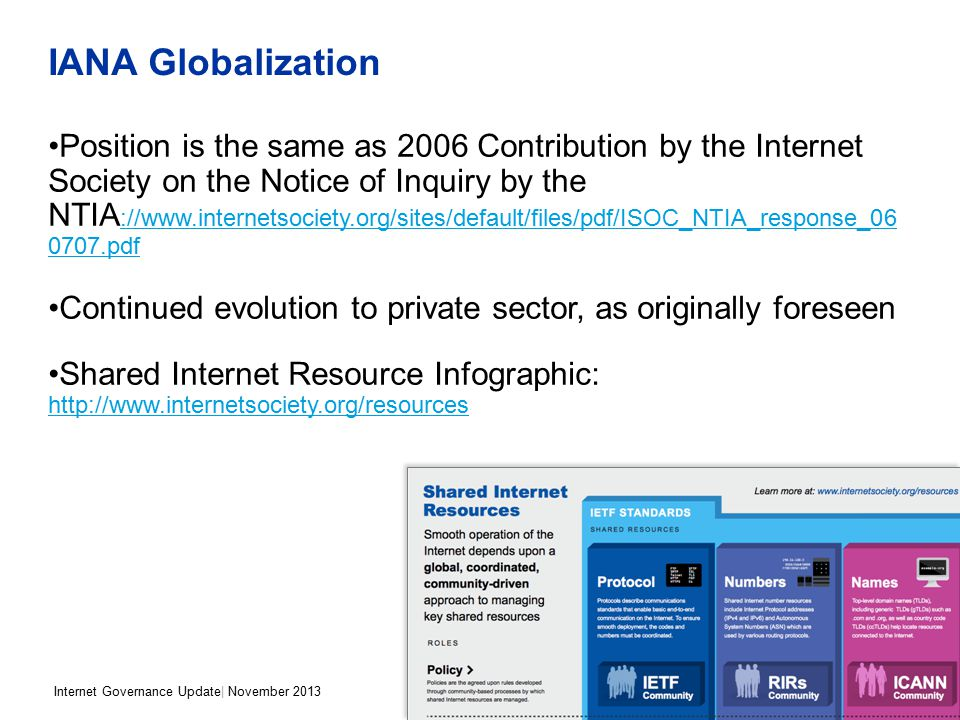 Internet Governance Update| November 2013 IANA Globalization Position is the same as 2006 Contribution by the Internet Society on the Notice of Inquiry by the NTIA ://www.internetsociety.org/sites/default/files/pdf/ISOC_NTIA_response_06 0707.pdf ://www.internetsociety.org/sites/default/files/pdf/ISOC_NTIA_response_06 0707.pdf Continued evolution to private sector, as originally foreseen Shared Internet Resource Infographic: http://www.internetsociety.org/resources http://www.internetsociety.org/resources