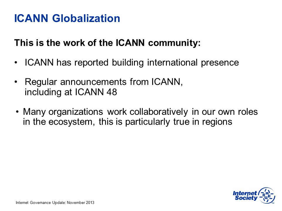 Internet Governance Update| November 2013 ICANN Globalization This is the work of the ICANN community: ICANN has reported building international presence Regular announcements from ICANN, including at ICANN 48 Many organizations work collaboratively in our own roles in the ecosystem, this is particularly true in regions
