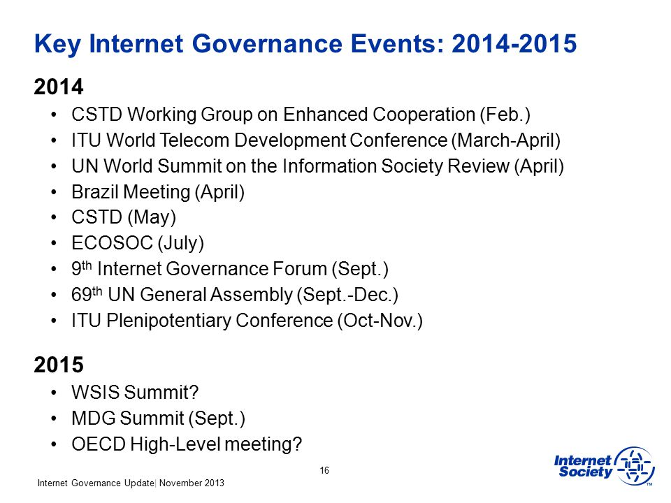 Internet Governance Update| November 2013 Key Internet Governance Events: 2014-2015 2014 CSTD Working Group on Enhanced Cooperation (Feb.) ITU World T