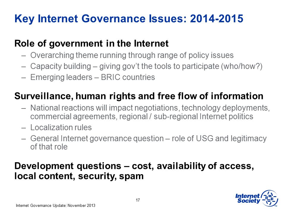 Internet Governance Update| November 2013 Key Internet Governance Issues: 2014-2015 Role of government in the Internet –Overarching theme running through range of policy issues –Capacity building – giving gov't the tools to participate (who/how ) –Emerging leaders – BRIC countries Surveillance, human rights and free flow of information –National reactions will impact negotiations, technology deployments, commercial agreements, regional / sub-regional Internet politics –Localization rules –General Internet governance question – role of USG and legitimacy of that role Development questions – cost, availability of access, local content, security, spam 17