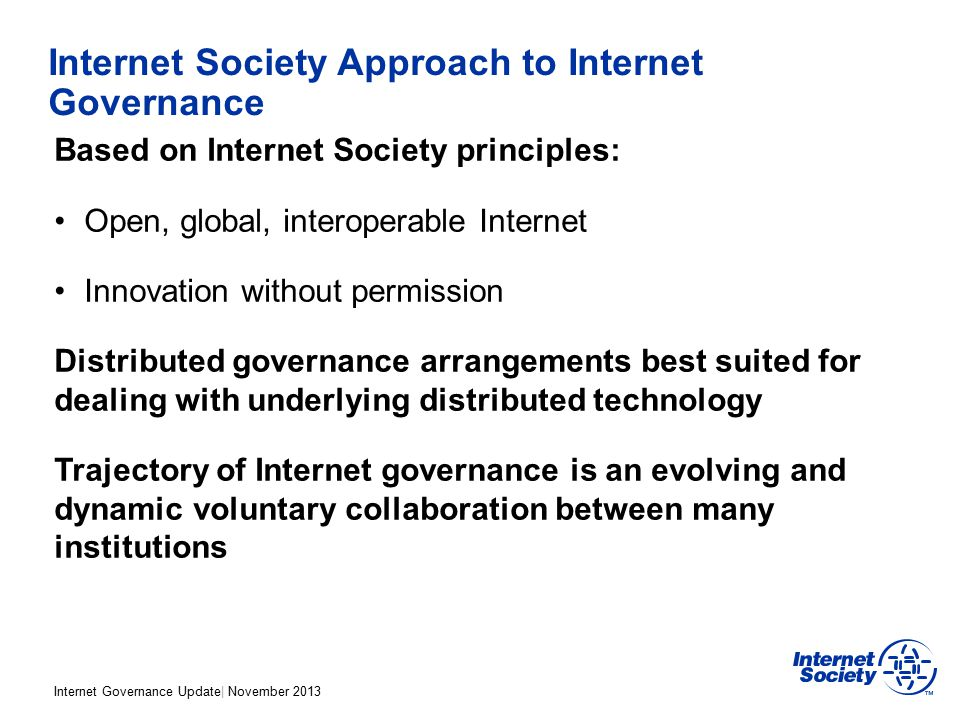 Internet Governance Update| November 2013 Internet Society Approach to Internet Governance Based on Internet Society principles: Open, global, interoperable Internet Innovation without permission Distributed governance arrangements best suited for dealing with underlying distributed technology Trajectory of Internet governance is an evolving and dynamic voluntary collaboration between many institutions