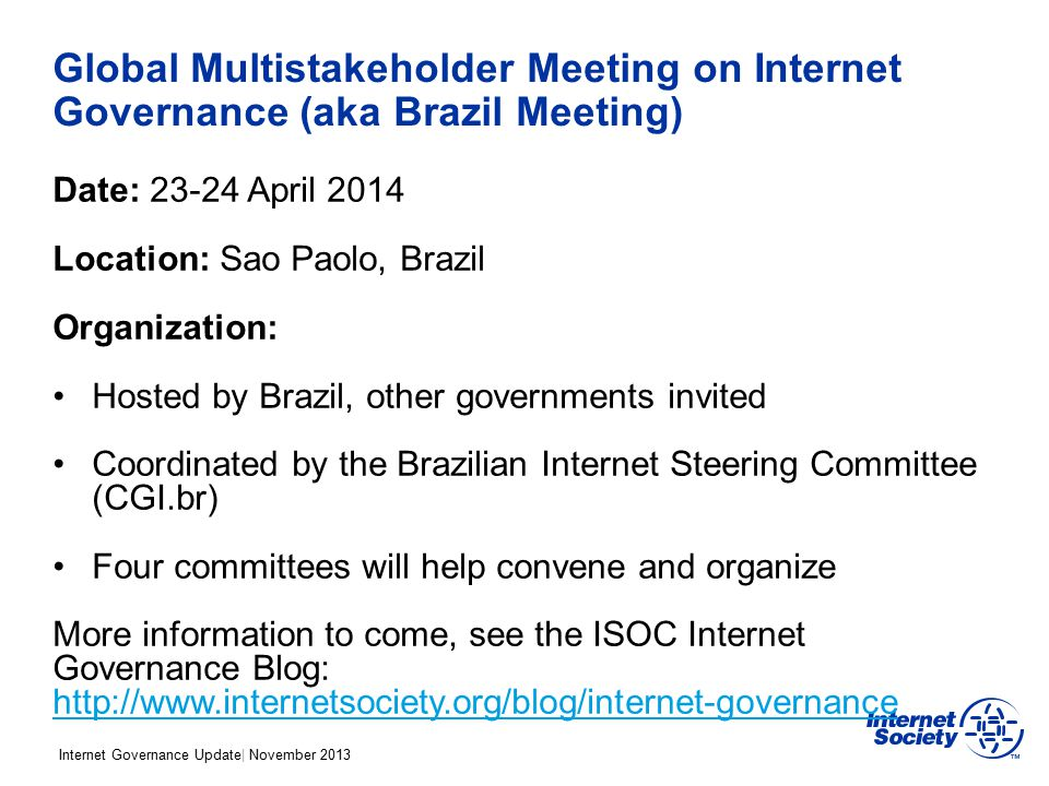 Internet Governance Update| November 2013 Global Multistakeholder Meeting on Internet Governance (aka Brazil Meeting) Date: 23-24 April 2014 Location: Sao Paolo, Brazil Organization: Hosted by Brazil, other governments invited Coordinated by the Brazilian Internet Steering Committee (CGI.br) Four committees will help convene and organize More information to come, see the ISOC Internet Governance Blog: http://www.internetsociety.org/blog/internet-governance http://www.internetsociety.org/blog/internet-governance