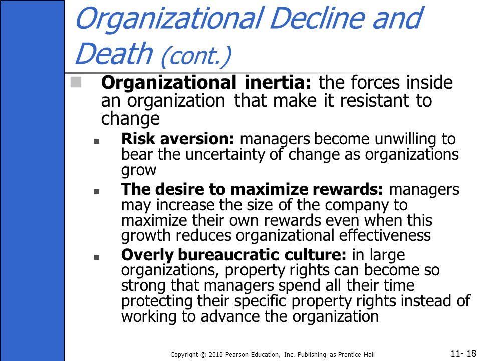 11- Copyright © 2010 Pearson Education, Inc. Publishing as Prentice Hall 18 Organizational Decline and Death (cont.) Organizational inertia: the force