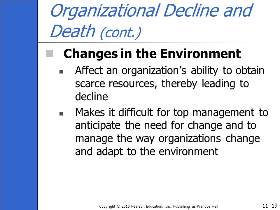 11- Copyright © 2010 Pearson Education, Inc. Publishing as Prentice Hall 19 Organizational Decline and Death (cont.) Changes in the Environment Affect