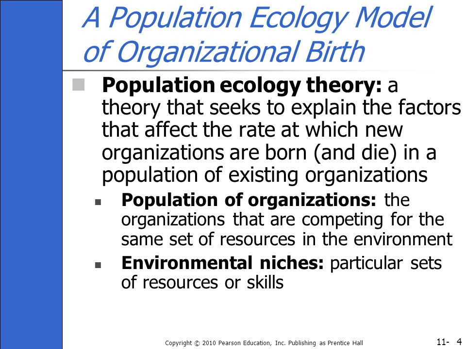 11- Copyright © 2010 Pearson Education, Inc. Publishing as Prentice Hall 4 A Population Ecology Model of Organizational Birth Population ecology theor