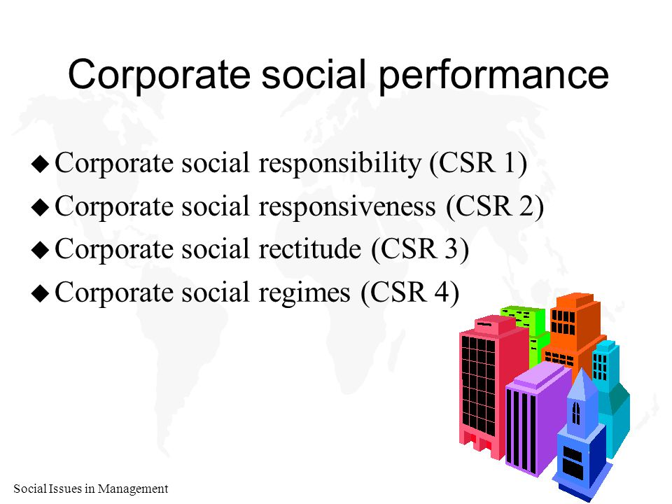 Social Issues in Management Corporate social performance u Corporate social responsibility (CSR 1) u Corporate social responsiveness (CSR 2) u Corporate social rectitude (CSR 3) u Corporate social regimes (CSR 4)