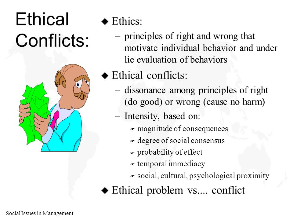 Social Issues in Management Ethical Conflicts: u Ethics: –principles of right and wrong that motivate individual behavior and under lie evaluation of behaviors u Ethical conflicts: –dissonance among principles of right (do good) or wrong (cause no harm) –Intensity, based on: F magnitude of consequences F degree of social consensus F probability of effect F temporal immediacy F social, cultural, psychological proximity u Ethical problem vs....