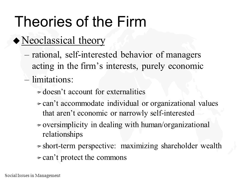 Social Issues in Management Theories of the Firm u Neoclassical theory –rational, self-interested behavior of managers acting in the firm's interests, purely economic –limitations: F doesn't account for externalities F can't accommodate individual or organizational values that aren't economic or narrowly self-interested F oversimplicity in dealing with human/organizational relationships F short-term perspective: maximizing shareholder wealth F can't protect the commons