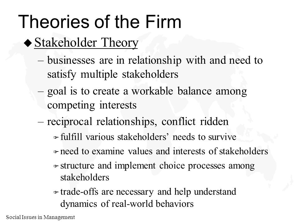 Social Issues in Management Theories of the Firm u Stakeholder Theory –businesses are in relationship with and need to satisfy multiple stakeholders –goal is to create a workable balance among competing interests –reciprocal relationships, conflict ridden F fulfill various stakeholders' needs to survive F need to examine values and interests of stakeholders F structure and implement choice processes among stakeholders F trade-offs are necessary and help understand dynamics of real-world behaviors