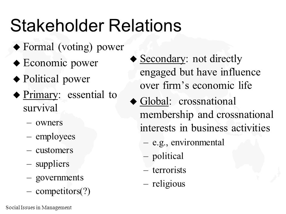 Social Issues in Management Stakeholder Relations u Formal (voting) power u Economic power u Political power u Primary: essential to survival –owners –employees –customers –suppliers –governments –competitors( ) u Secondary: not directly engaged but have influence over firm's economic life u Global: crossnational membership and crossnational interests in business activities –e.g., environmental –political –terrorists –religious