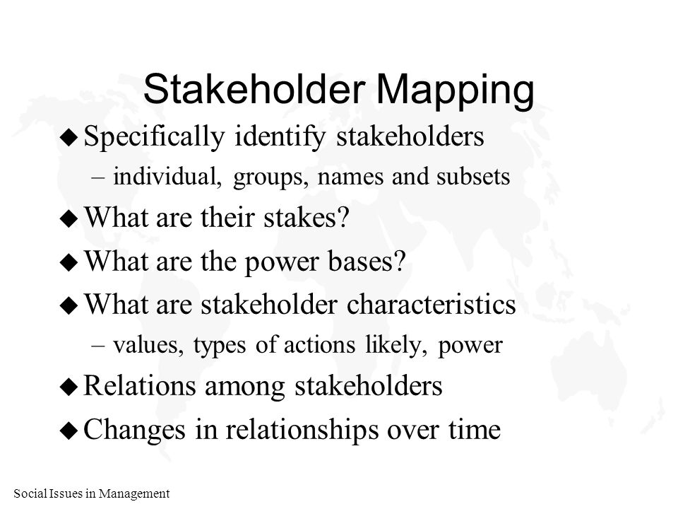 Social Issues in Management Stakeholder Mapping u Specifically identify stakeholders –individual, groups, names and subsets u What are their stakes.