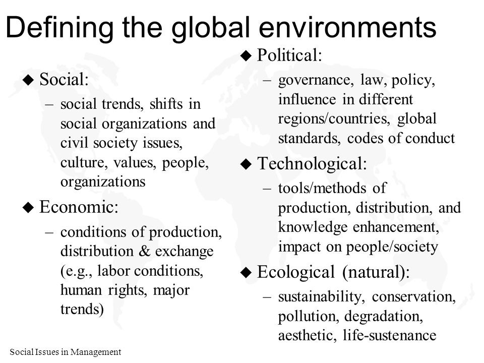 Social Issues in Management Defining the global environments u Social: –social trends, shifts in social organizations and civil society issues, culture, values, people, organizations u Economic: –conditions of production, distribution & exchange (e.g., labor conditions, human rights, major trends) u Political: –governance, law, policy, influence in different regions/countries, global standards, codes of conduct u Technological: –tools/methods of production, distribution, and knowledge enhancement, impact on people/society u Ecological (natural): –sustainability, conservation, pollution, degradation, aesthetic, life-sustenance