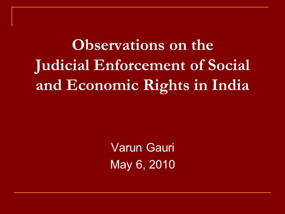 Observations on the Judicial Enforcement of Social and Economic Rights in India Varun Gauri May 6, 2010