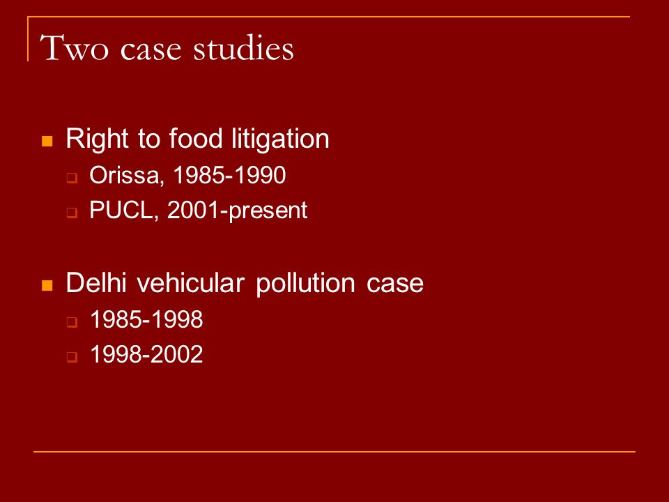 Two case studies Right to food litigation  Orissa, 1985-1990  PUCL, 2001-present Delhi vehicular pollution case  1985-1998  1998-2002