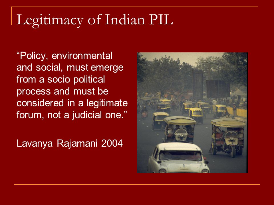 Legitimacy of Indian PIL Policy, environmental and social, must emerge from a socio political process and must be considered in a legitimate forum, not a judicial one. Lavanya Rajamani 2004