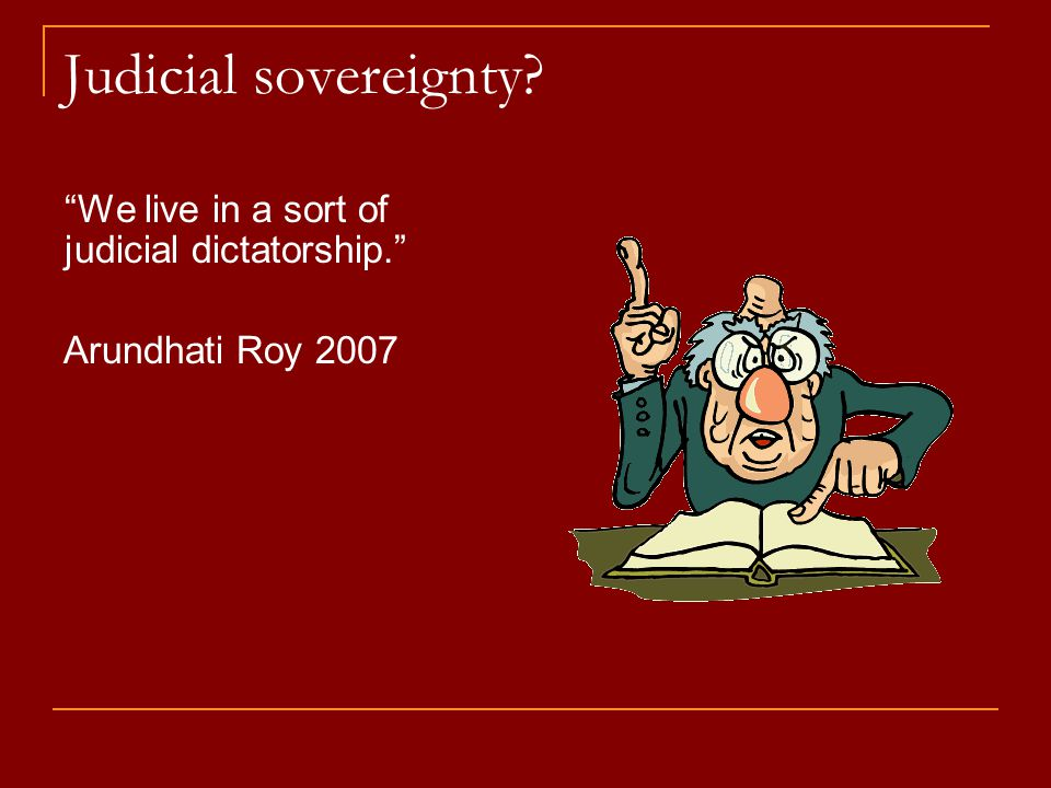 "Judicial sovereignty? ""We live in a sort of judicial dictatorship."" Arundhati Roy 2007"