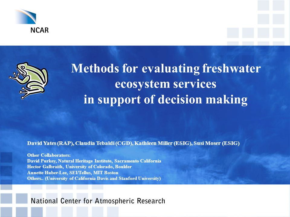 Methods for evaluating freshwater ecosystem services in support of decision making David Yates (RAP), Claudia Tebaldi (CGD), Kathleen Miller (ESIG), Susi Moser (ESIG) Other Collaborators: David Purkey, Natural Heritage Institute, Sacramento California Hector Galbraith, University of Colorado, Boulder Annette Huber-Lee, SEI/Tellus, MIT Boston Others..