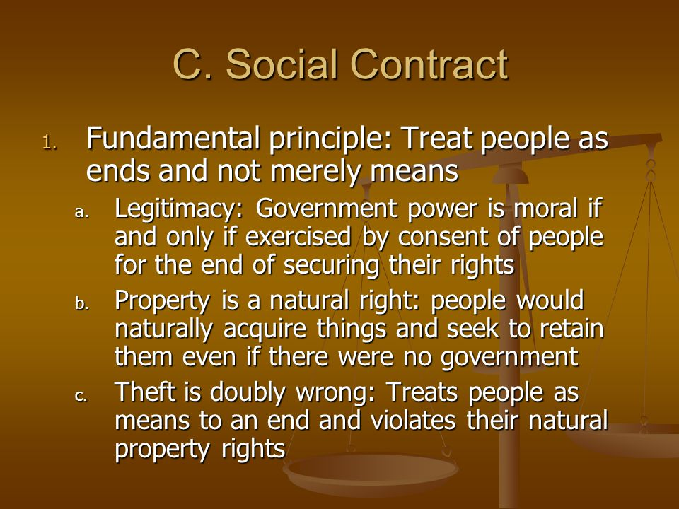C.Social Contract 1. Fundamental principle: Treat people as ends and not merely means a.