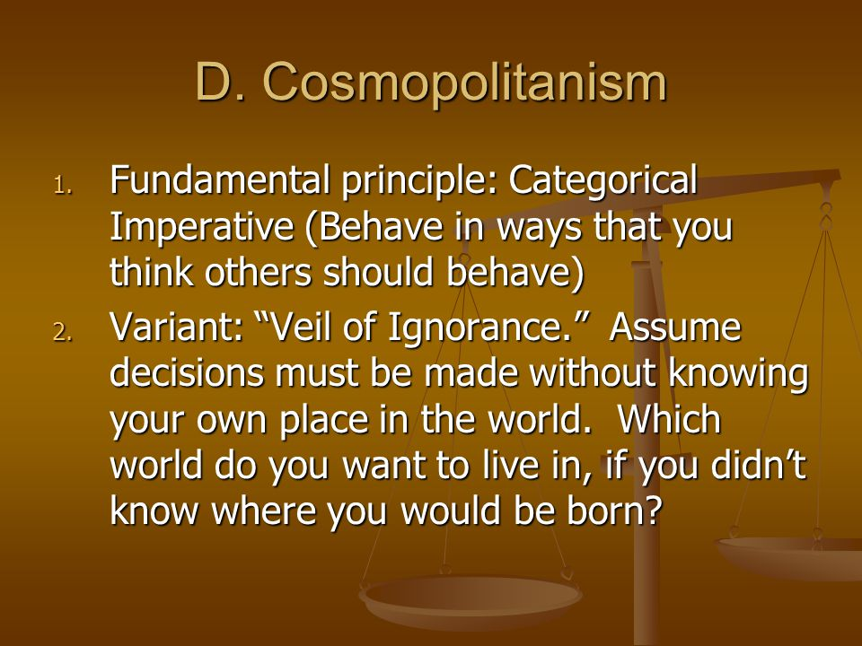 "D. Cosmopolitanism 1. Fundamental principle: Categorical Imperative (Behave in ways that you think others should behave) 2. Variant: ""Veil of Ignoranc"