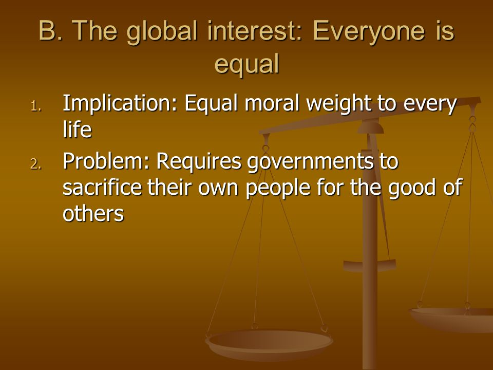 B. The global interest: Everyone is equal 1. Implication: Equal moral weight to every life 2.