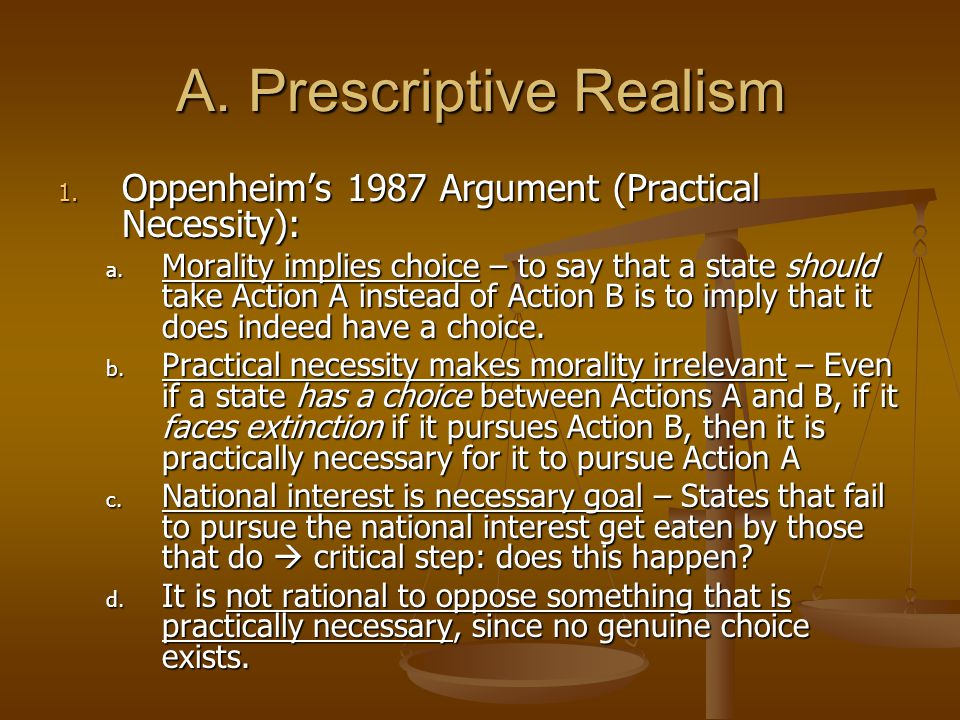 A. Prescriptive Realism 1. Oppenheim's 1987 Argument (Practical Necessity): a. Morality implies choice – to say that a state should take Action A inst