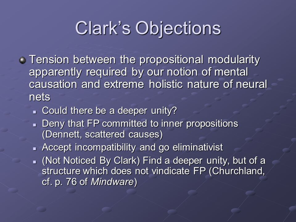 Clark's Objections Tension between the propositional modularity apparently required by our notion of mental causation and extreme holistic nature of n