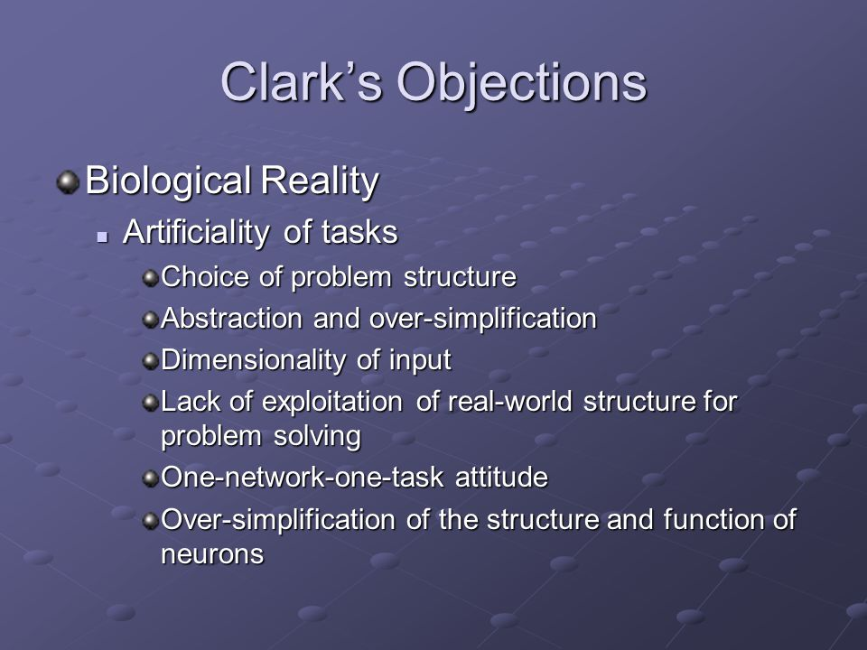Clark's Objections Biological Reality Artificiality of tasks Artificiality of tasks Choice of problem structure Abstraction and over-simplification Di
