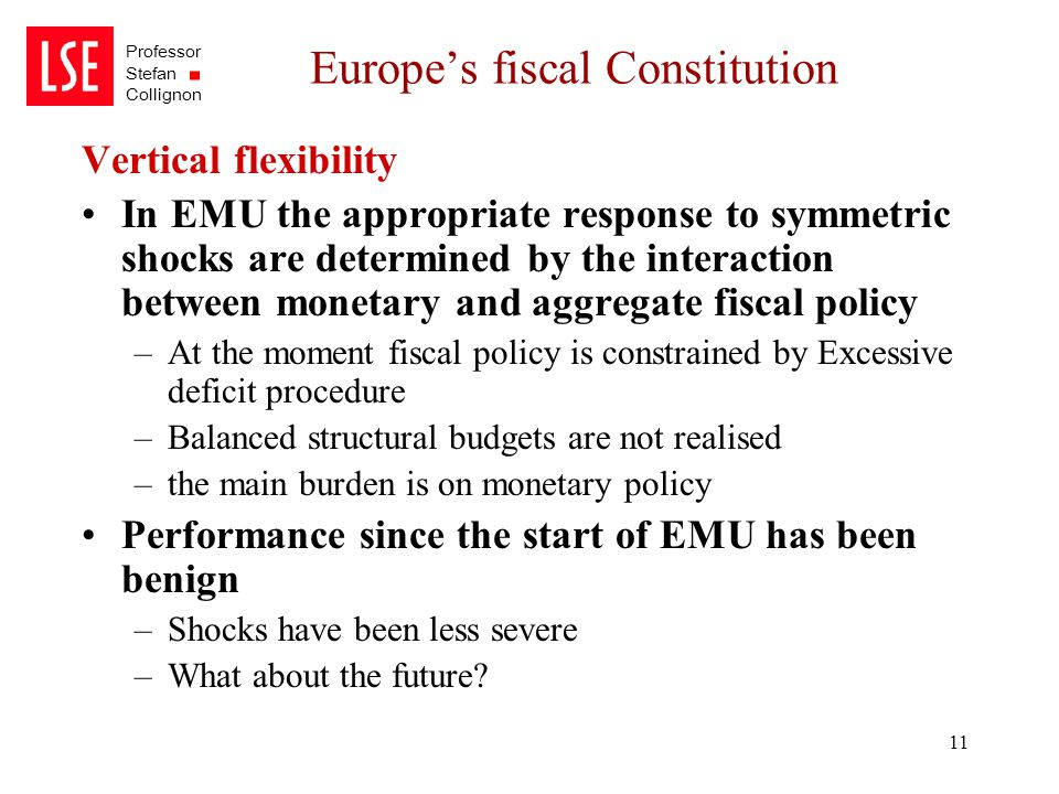 Professor Stefan Collignon 11 Europe's fiscal Constitution Vertical flexibility In EMU the appropriate response to symmetric shocks are determined by