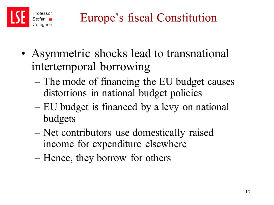 Professor Stefan Collignon 17 Europe's fiscal Constitution Asymmetric shocks lead to transnational intertemporal borrowing –The mode of financing the