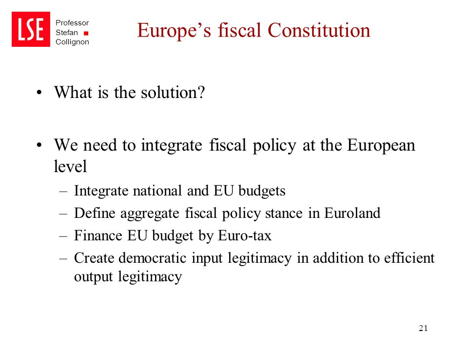 Professor Stefan Collignon 21 Europe's fiscal Constitution What is the solution? We need to integrate fiscal policy at the European level –Integrate n