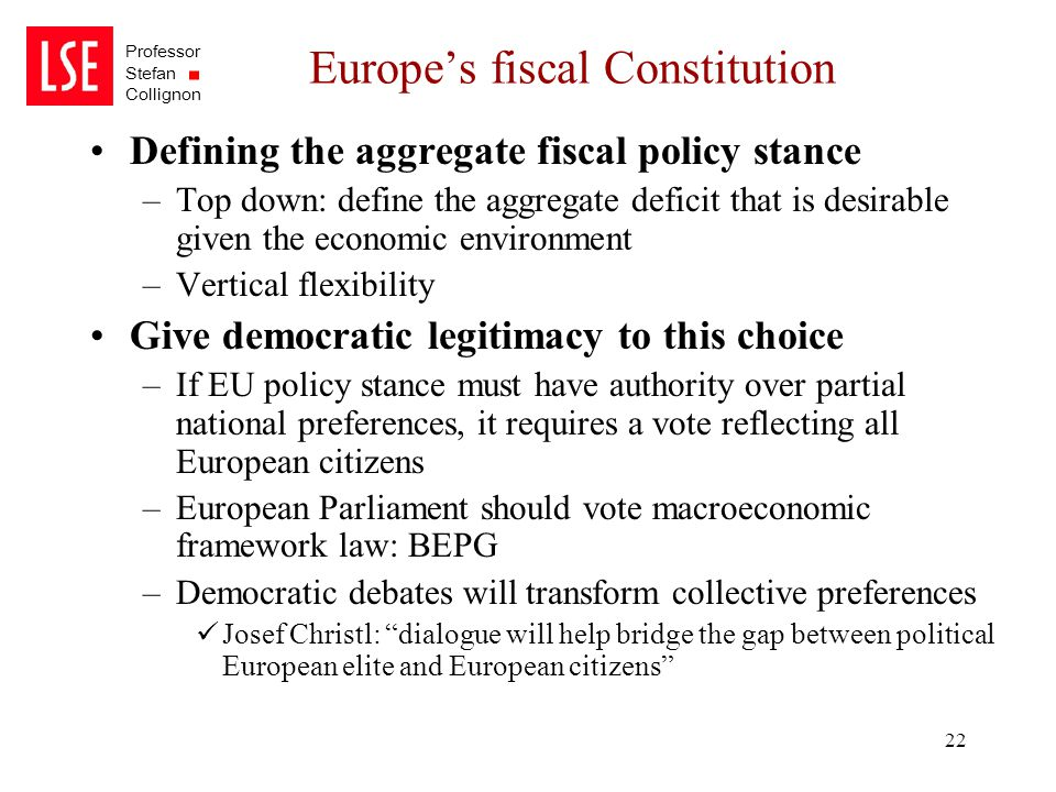 Professor Stefan Collignon 22 Europe's fiscal Constitution Defining the aggregate fiscal policy stance –Top down: define the aggregate deficit that is