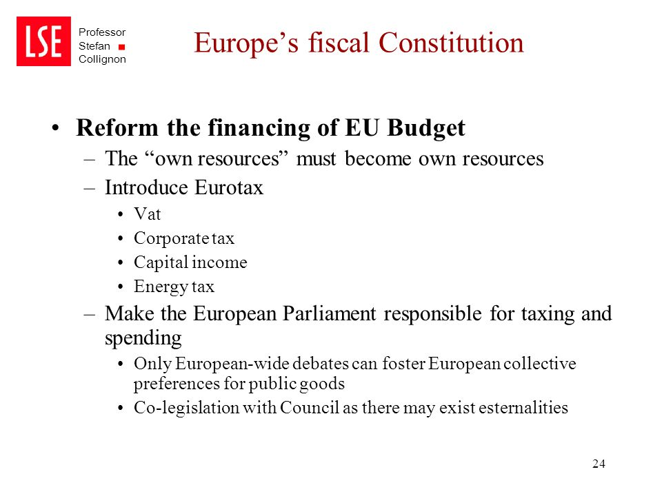 "Professor Stefan Collignon 24 Europe's fiscal Constitution Reform the financing of EU Budget –The ""own resources"" must become own resources –Introduce"